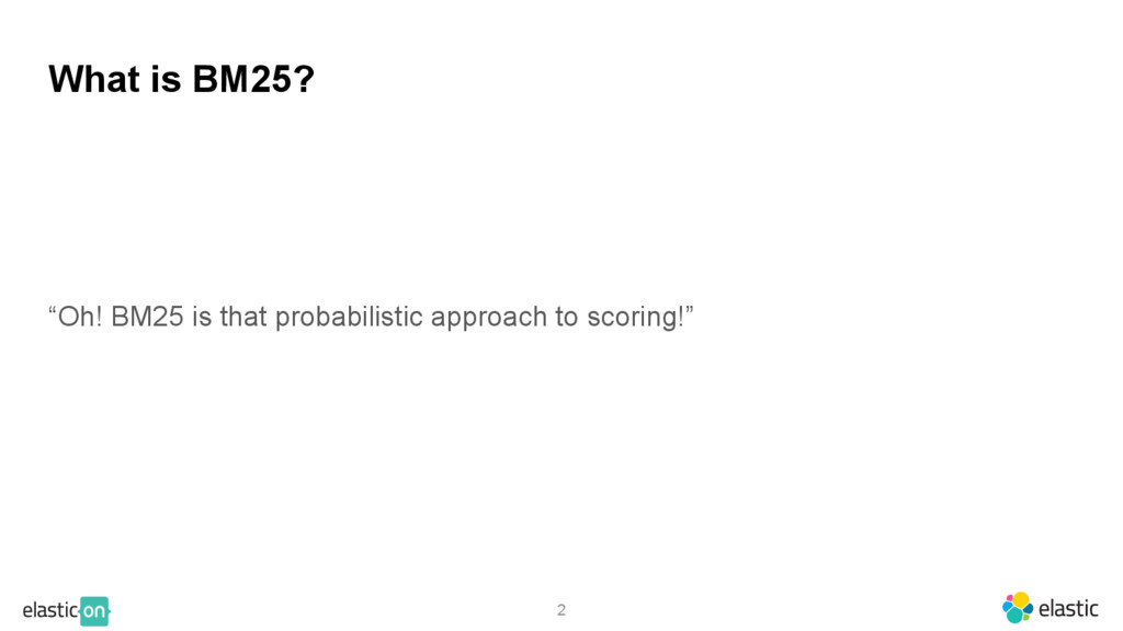 """2 What is BM25? """"Oh! BM25 is that probabilistic..."""
