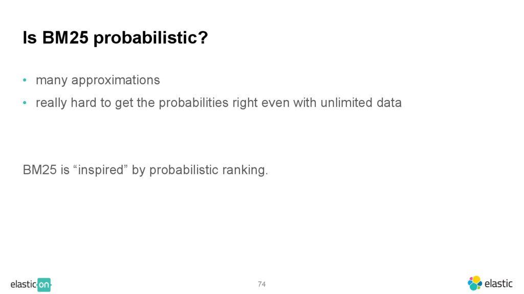 74 Is BM25 probabilistic? • many approximations...