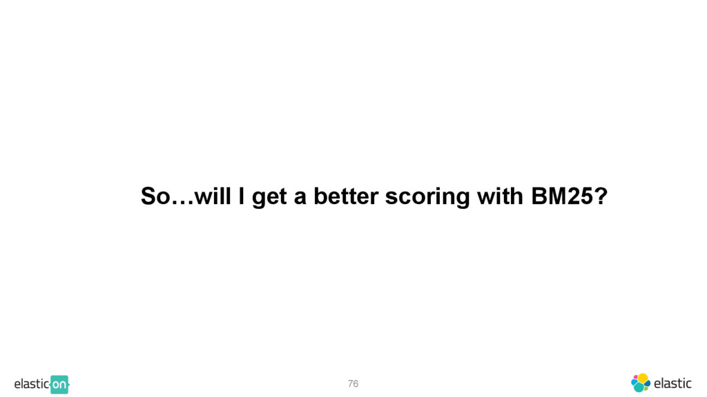 So…will I get a better scoring with BM25? 76