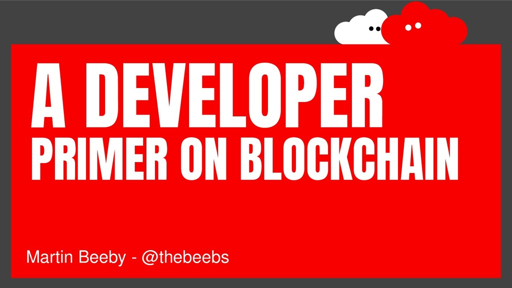 Martin Beeby - @thebeebs PRIMER ON BLOCKCHAIN A...