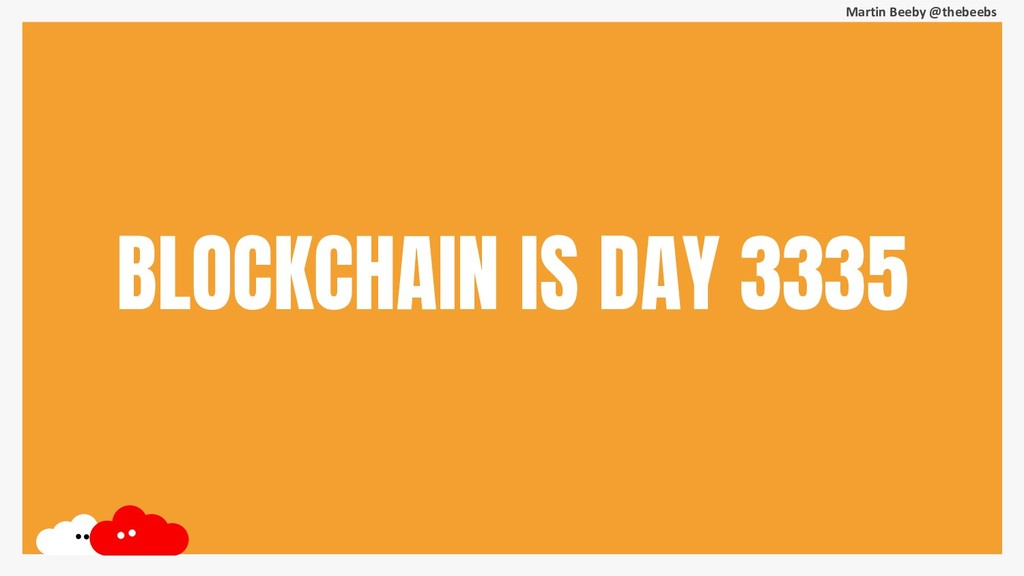 Martin Beeby @thebeebs BLOCKCHAIN IS DAY 3335