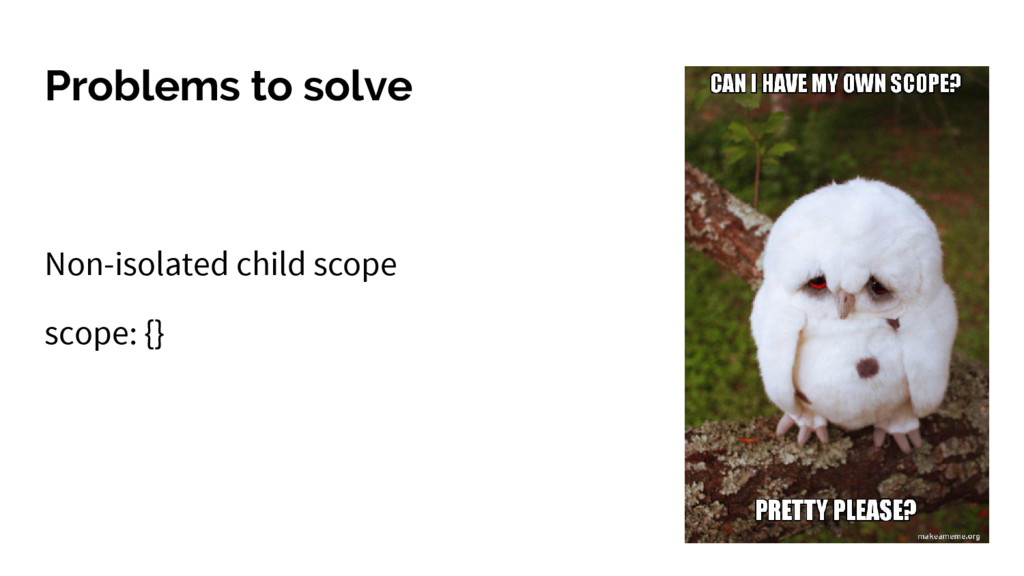 Problems to solve Non-isolated child scope scop...