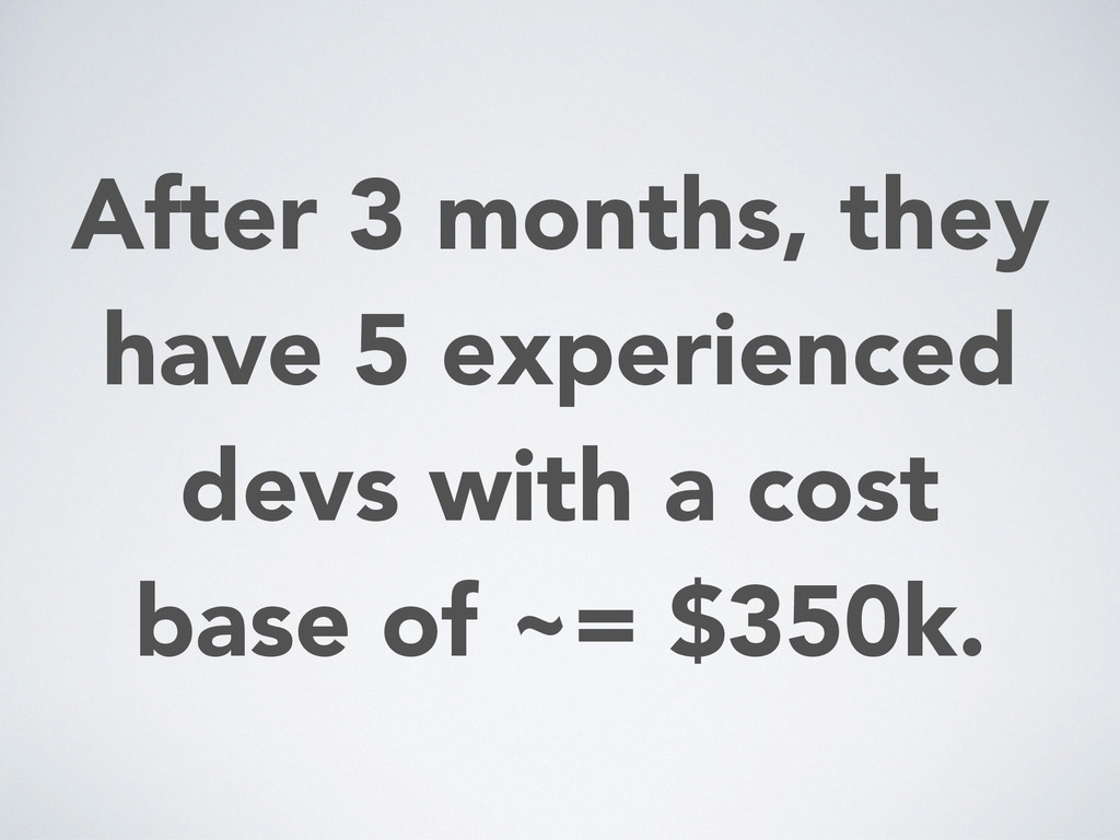 After 3 months, they have 5 experienced devs wi...