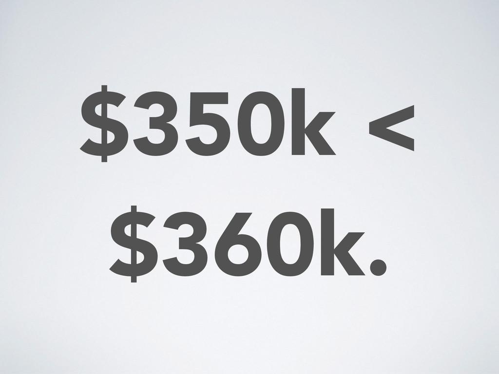 $350k < $360k.
