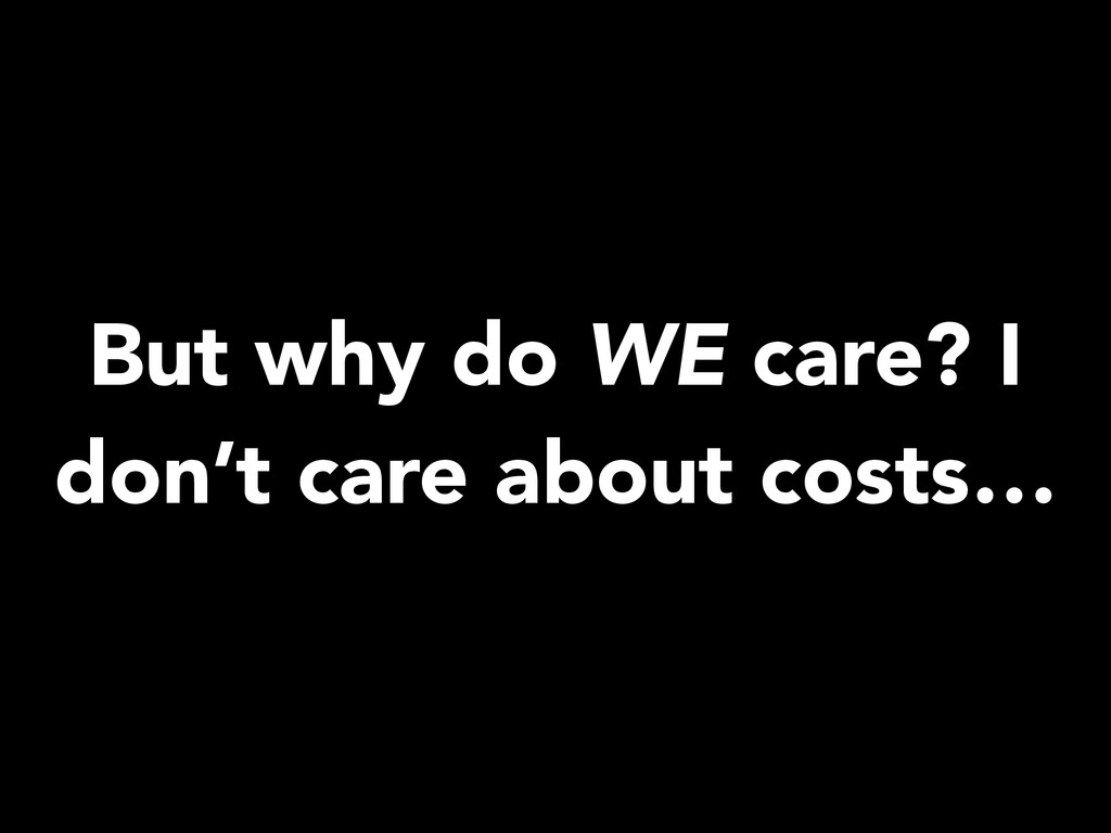 But why do WE care? I don't care about costs…