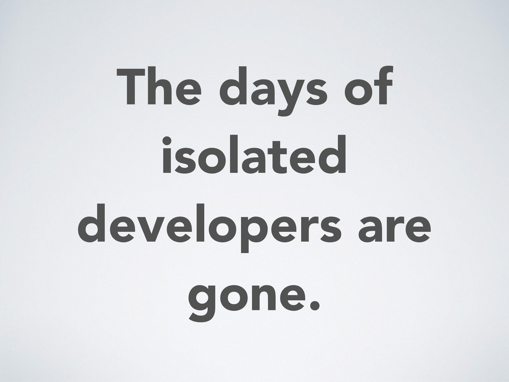 The days of isolated developers are gone.