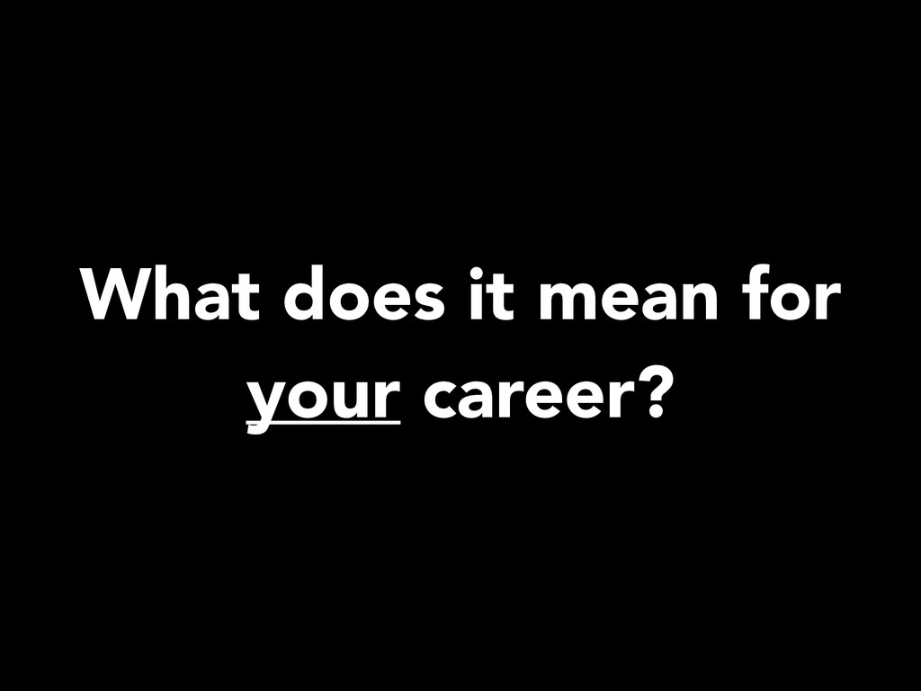 What does it mean for your career?