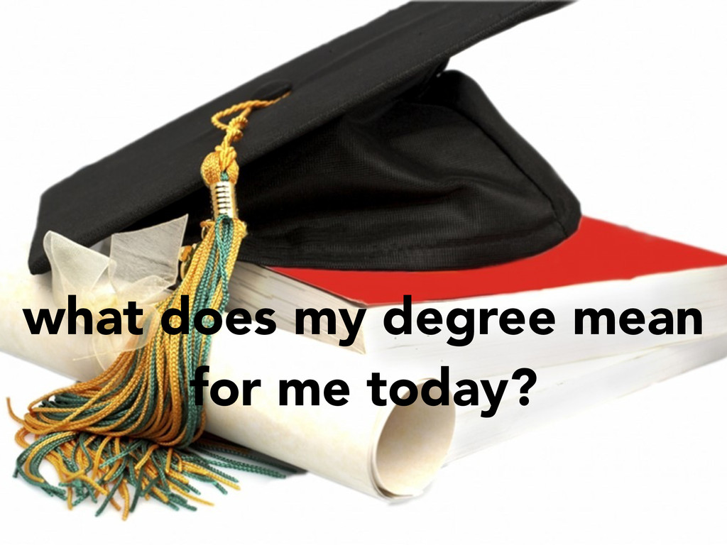 what does my degree mean for me today?