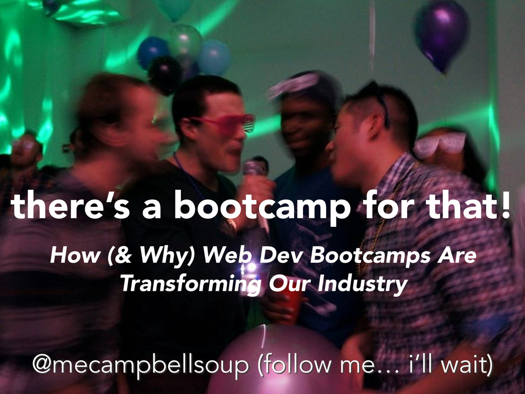 there's a bootcamp for that! How (& Why) Web De...