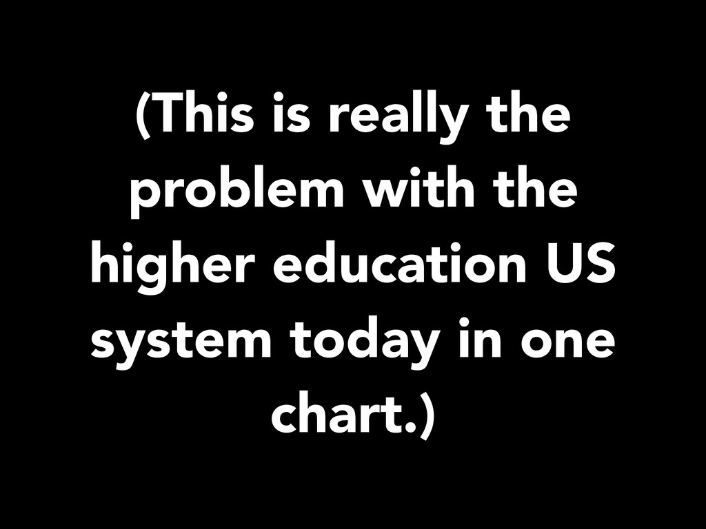 (This is really the problem with the higher edu...