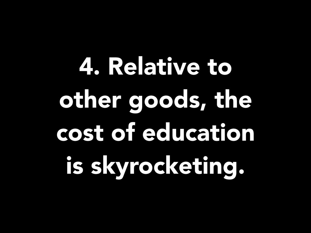 4. Relative to other goods, the cost of educati...