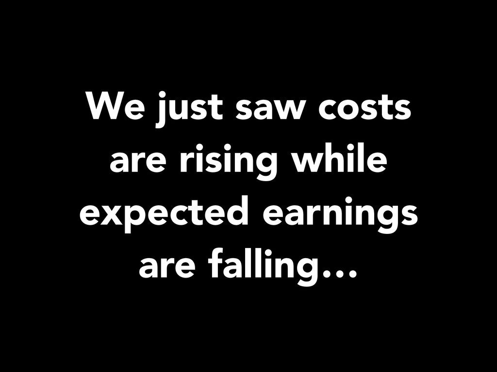 We just saw costs are rising while expected ear...