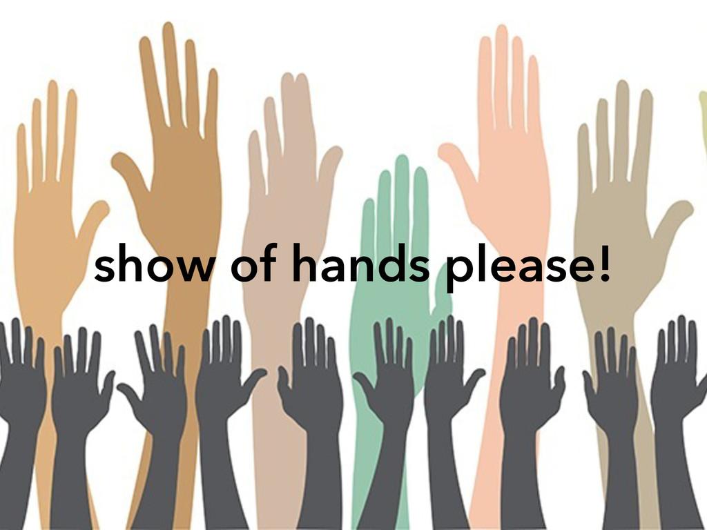 show of hands please!