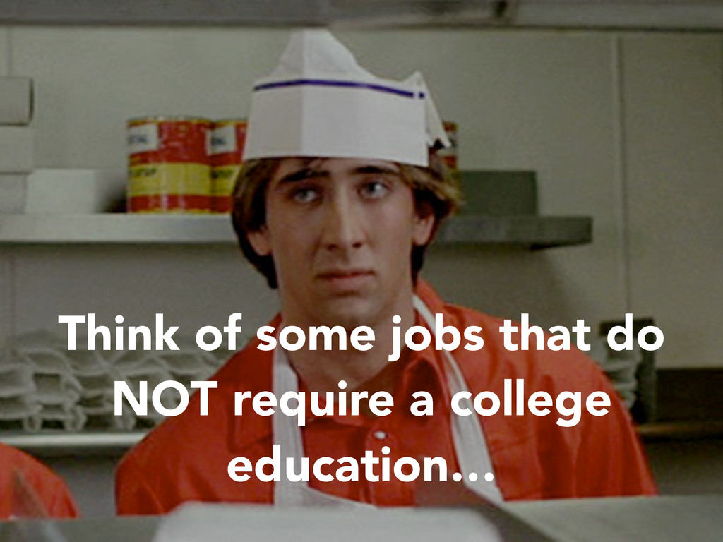Think of some jobs that do NOT require a colleg...