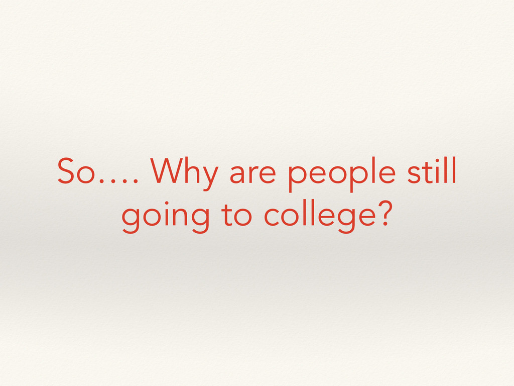 So…. Why are people still going to college?