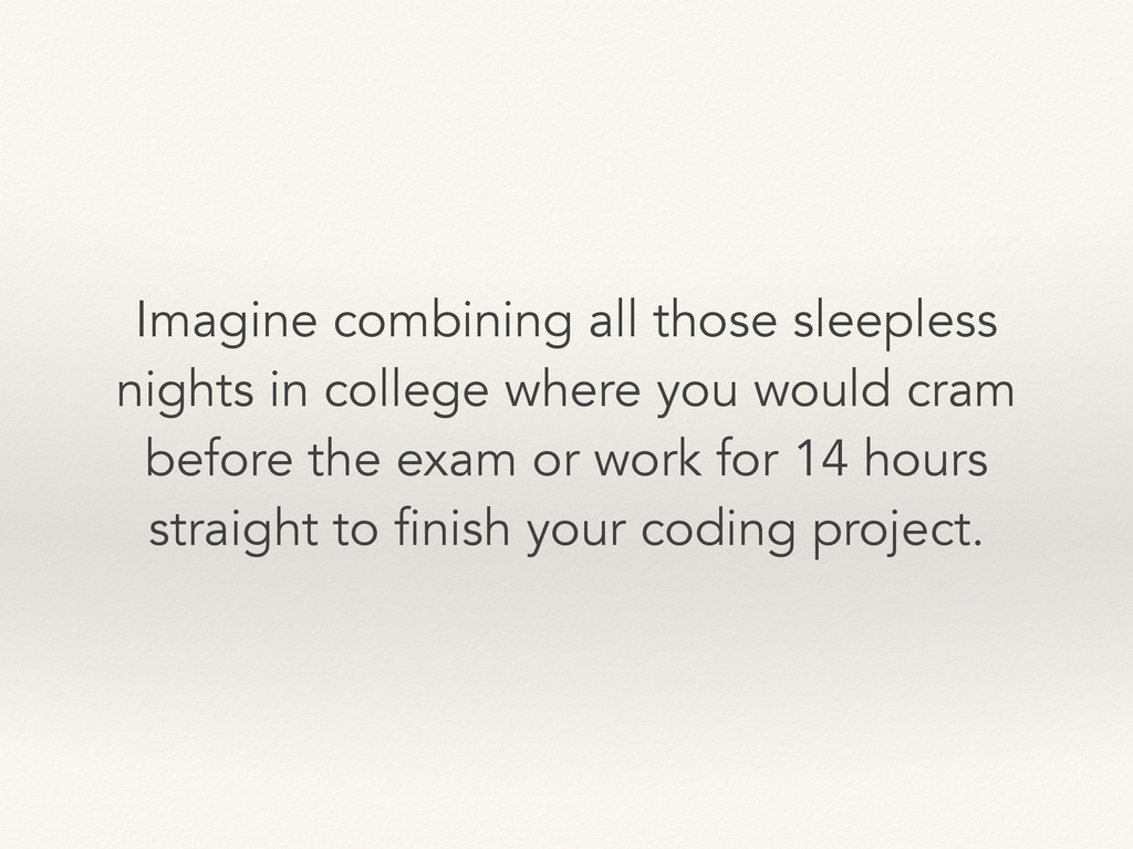 Imagine combining all those sleepless nights in...