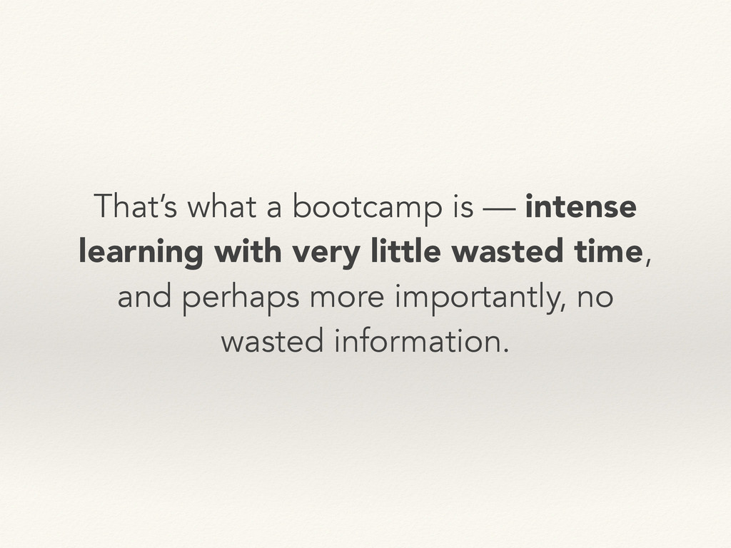 That's what a bootcamp is — intense learning wi...