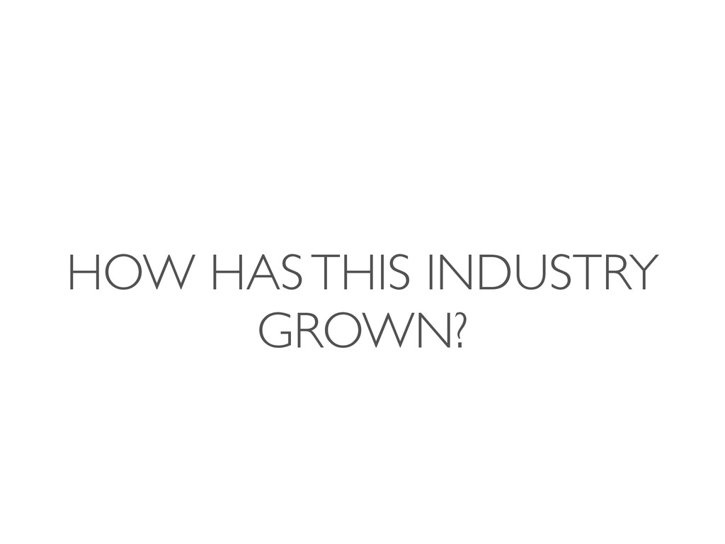 HOW HAS THIS INDUSTRY GROWN?