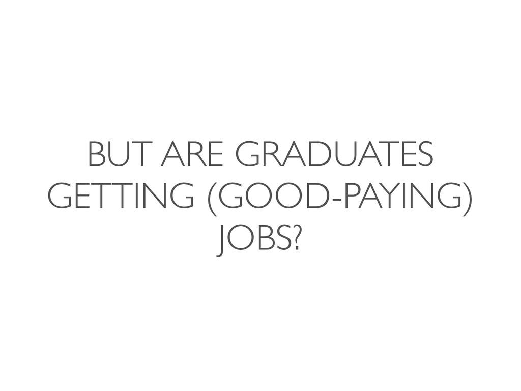 BUT ARE GRADUATES GETTING (GOOD-PAYING) JOBS?