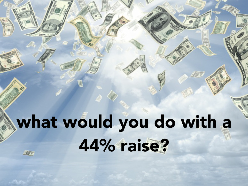 what would you do with a 44% raise?