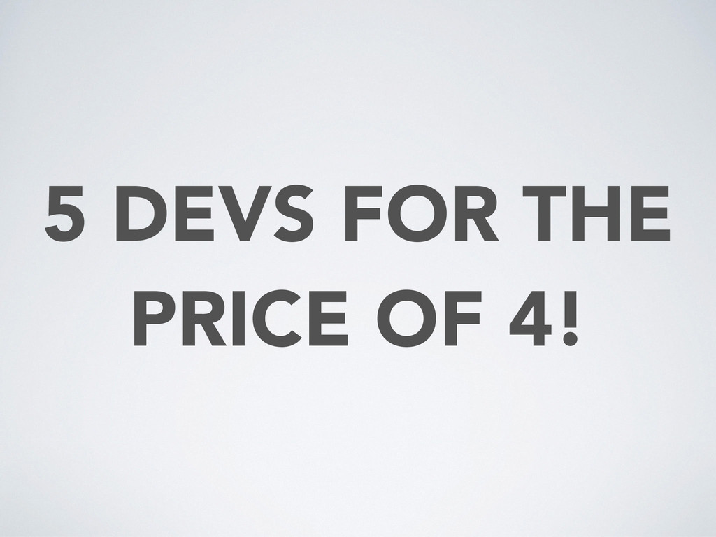 5 DEVS FOR THE PRICE OF 4!
