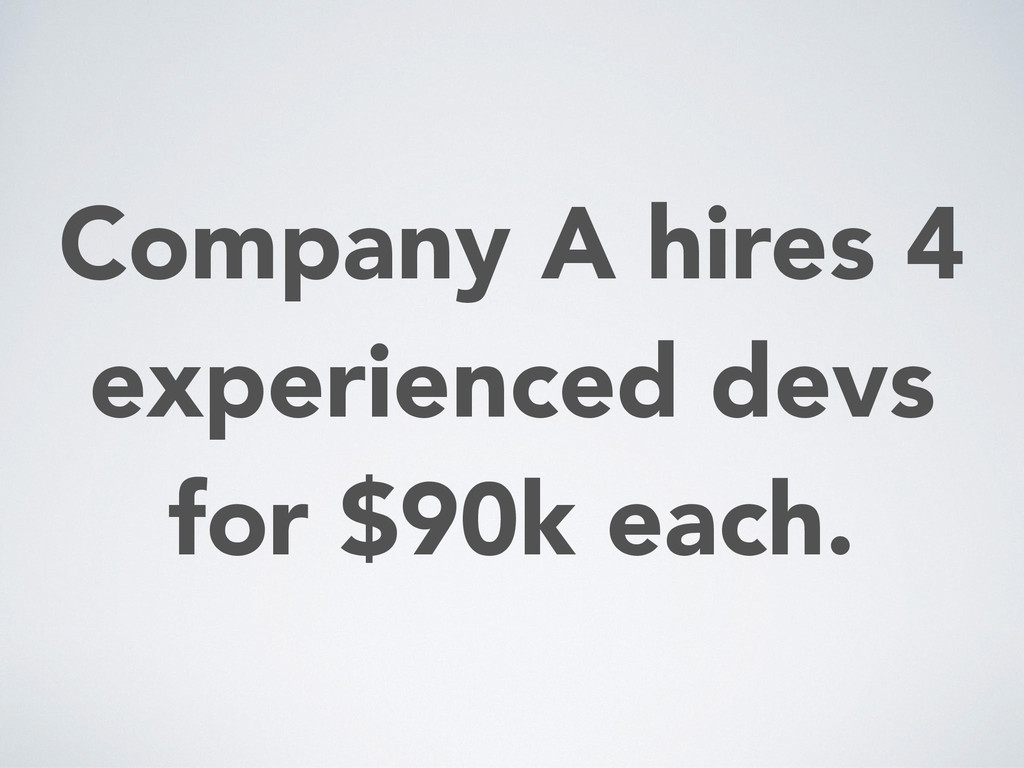 Company A hires 4 experienced devs for $90k eac...