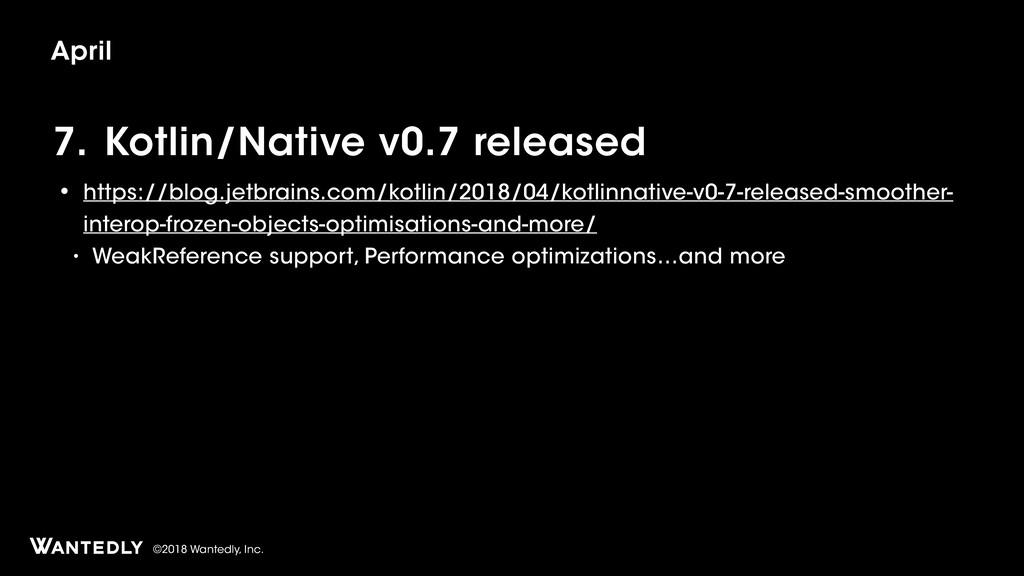 ©2018 Wantedly, Inc. 7. Kotlin/Native v0.7 rele...