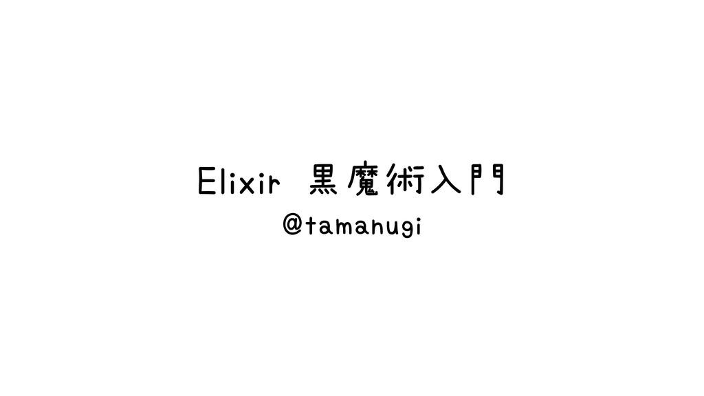 Elixir 黒魔術入門 @tamanugi