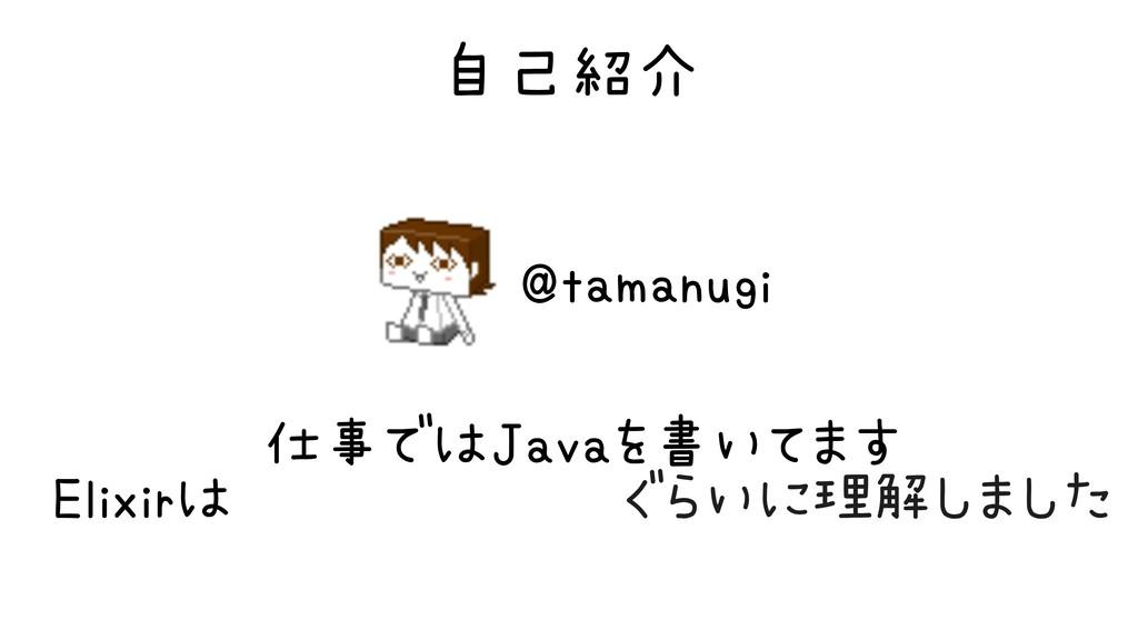 自己紹介 @tamanugi Elixirは完全に理解したぐらいに理解しました 仕事ではJav...