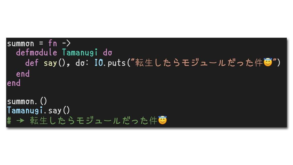 summon = fn -> defmodule Tamanugi do def say(),...