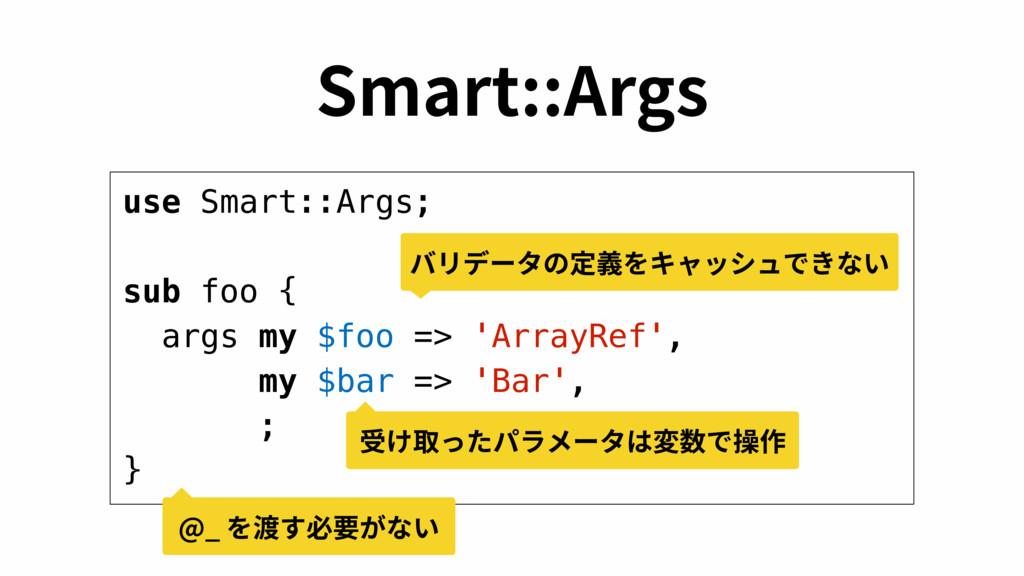 use Smart::Args; sub foo { args my $foo => 'Arr...