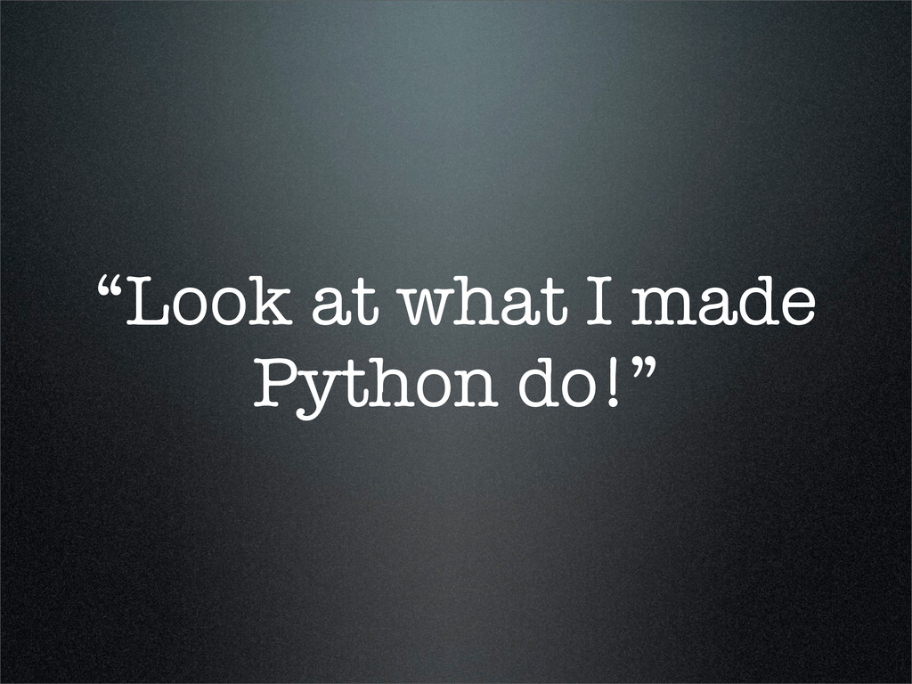 """Look at what I made Python do!"""