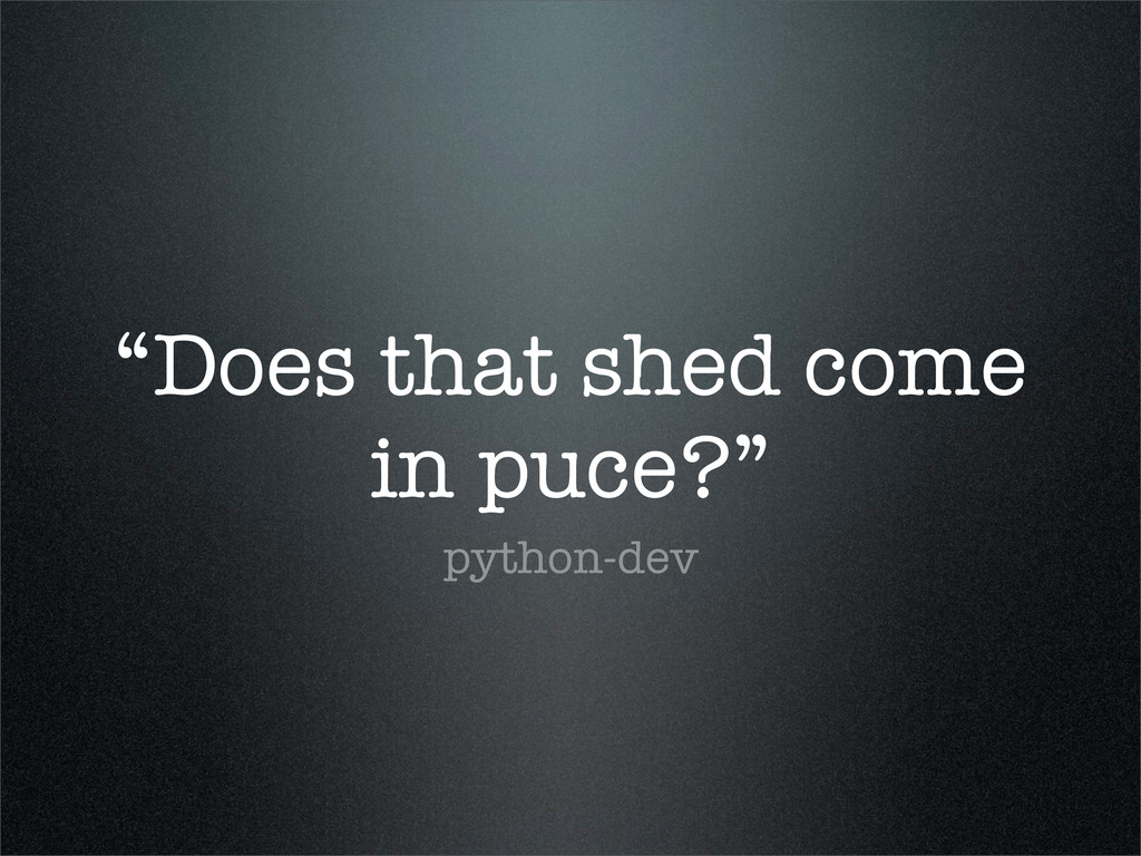 """Does that shed come in puce?"" python-dev"