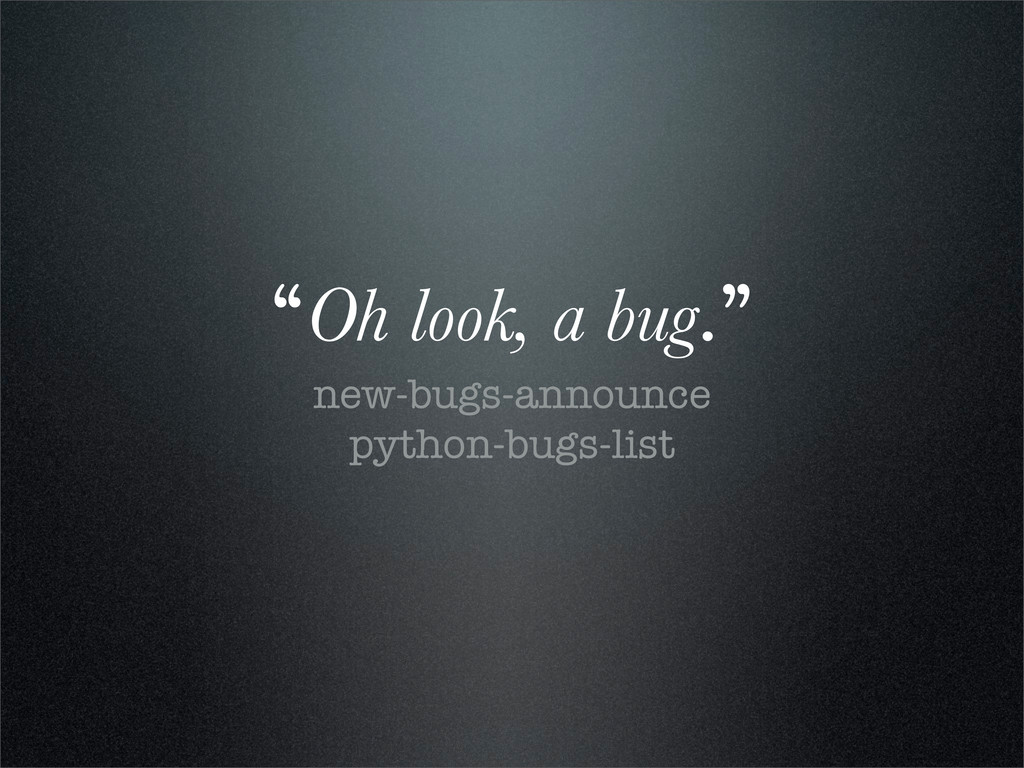"""Oh look, a bug."" new-bugs-announce python-bugs..."