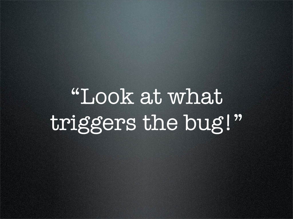 """Look at what triggers the bug!"""
