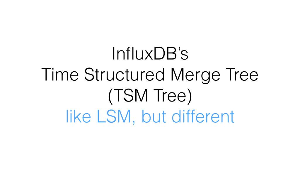 InfluxDB's Time Structured Merge Tree (TSM Tree)...