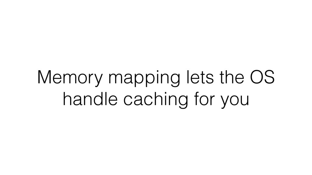 Memory mapping lets the OS handle caching for y...