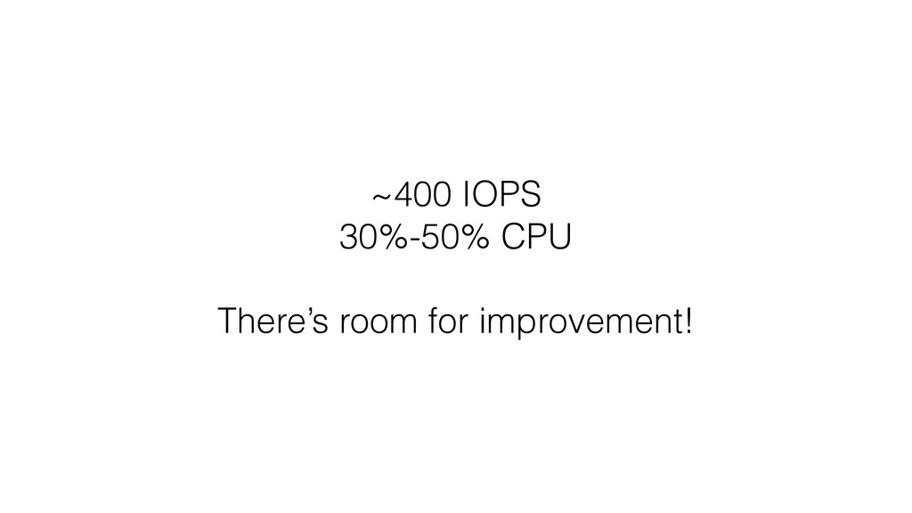 ~400 IOPS 30%-50% CPU There's room for improvem...