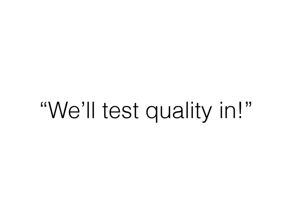 """""""We'll test quality in!"""""""