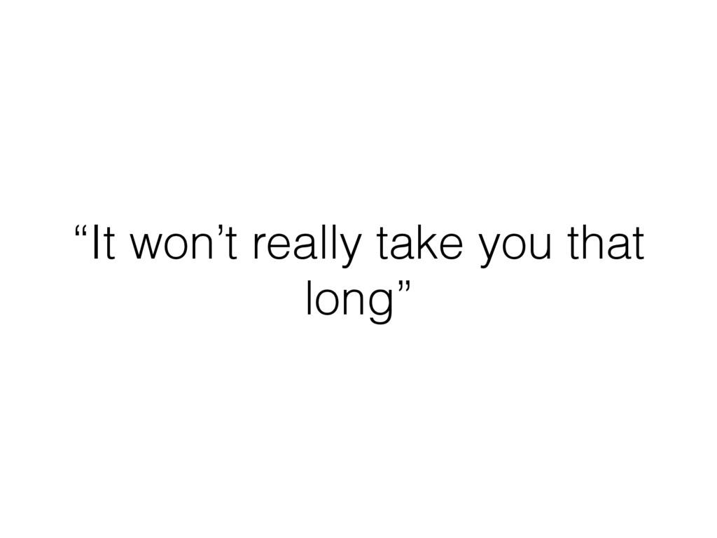 """""""It won't really take you that long"""""""
