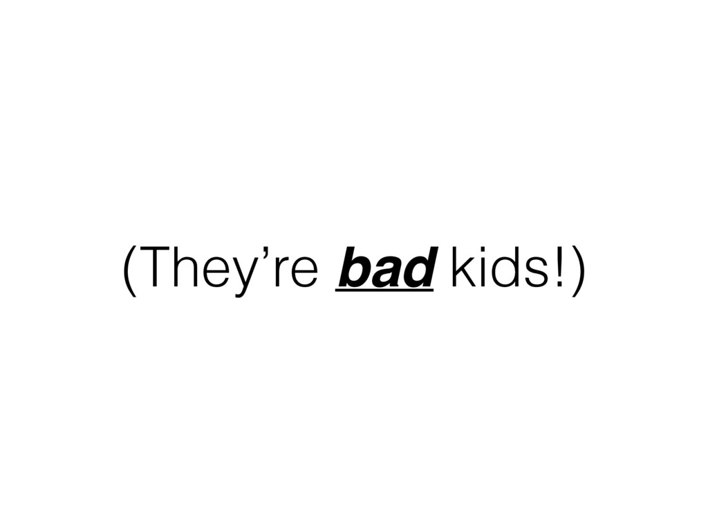 (They're bad kids!)