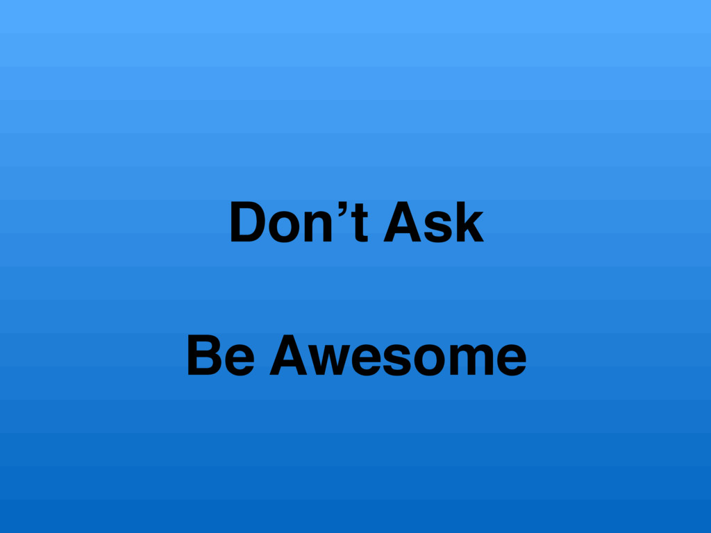 Don't Ask Be Awesome