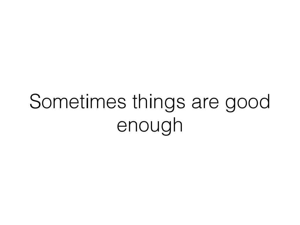 Sometimes things are good enough