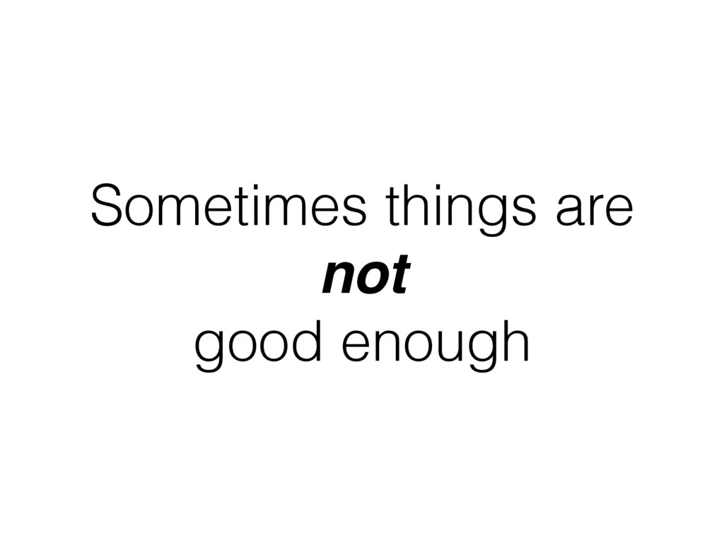 Sometimes things are not good enough
