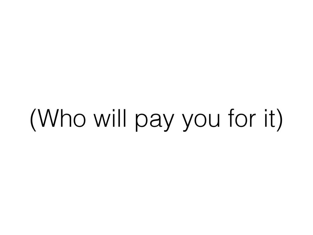(Who will pay you for it)