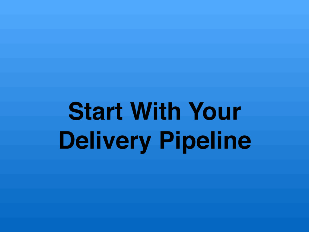 Start With Your Delivery Pipeline