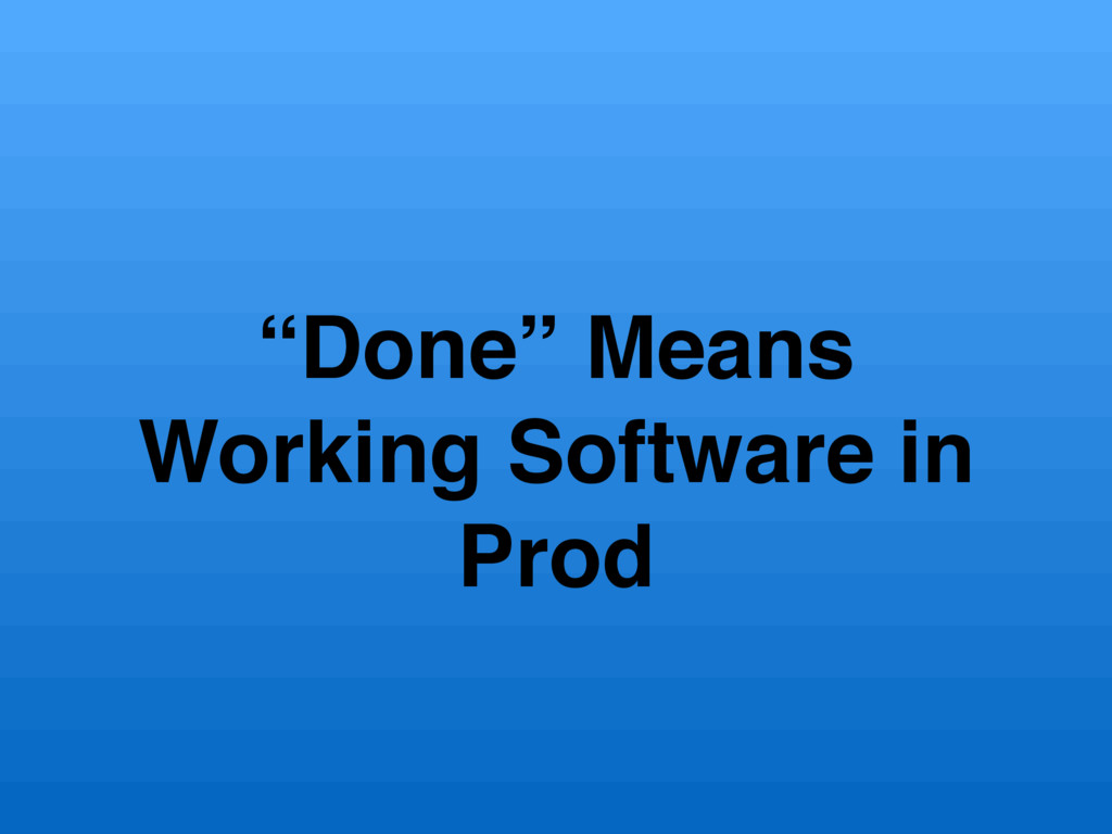 """""""Done"""" Means Working Software in Prod"""