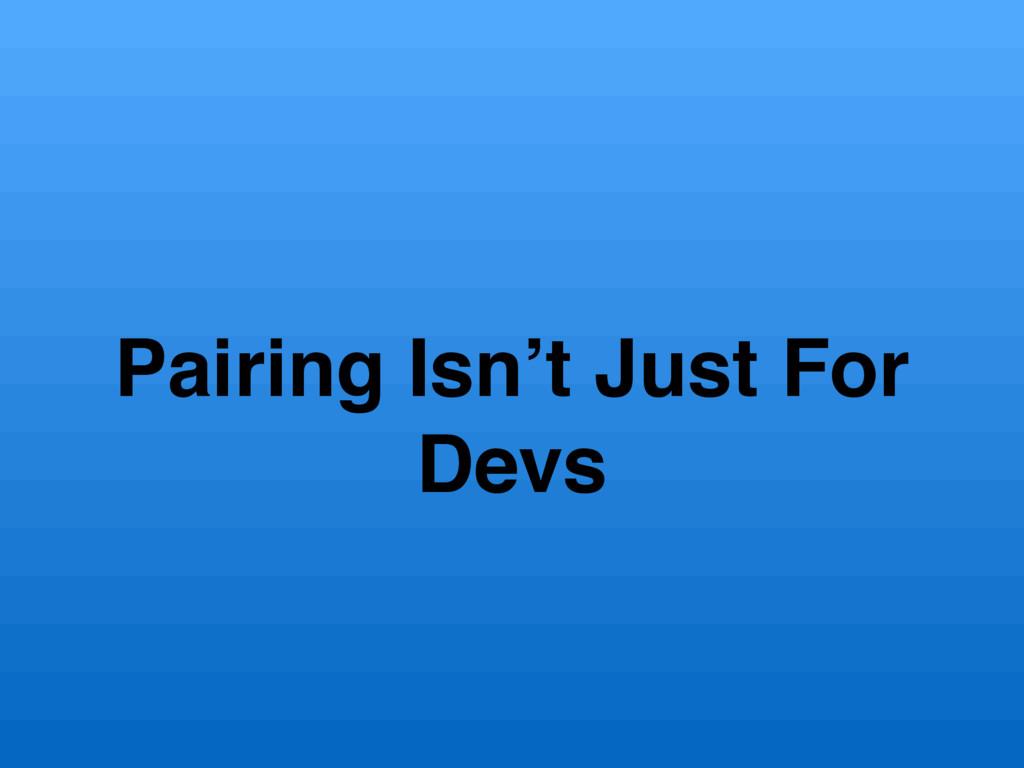 Pairing Isn't Just For Devs