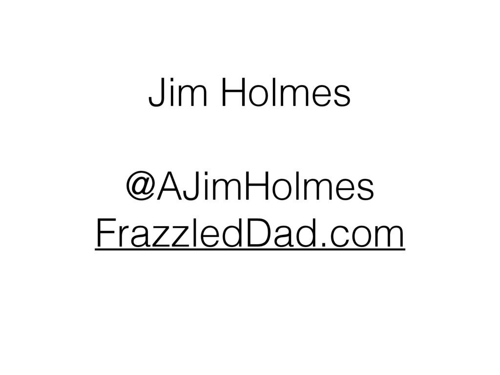 Jim Holmes @AJimHolmes FrazzledDad.com