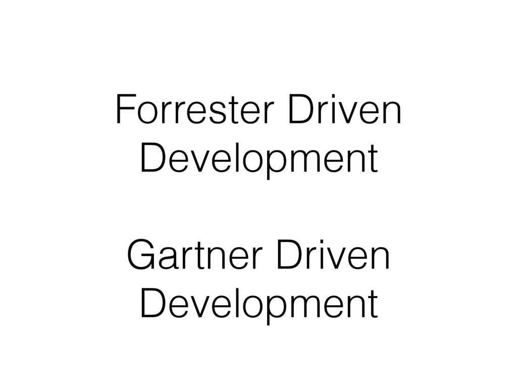 Forrester Driven Development Gartner Driven Dev...